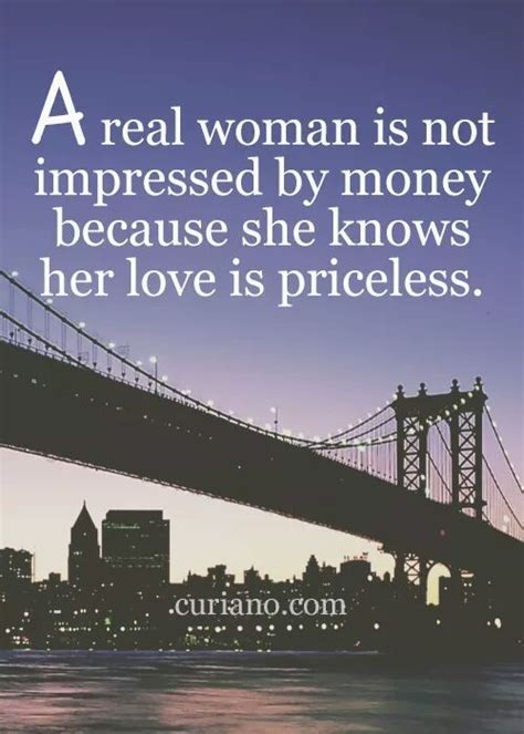 A real woman is not impressed by money because she knows