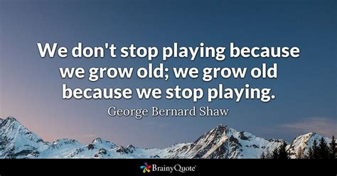 We don't stop playing because we grow old; we grow old